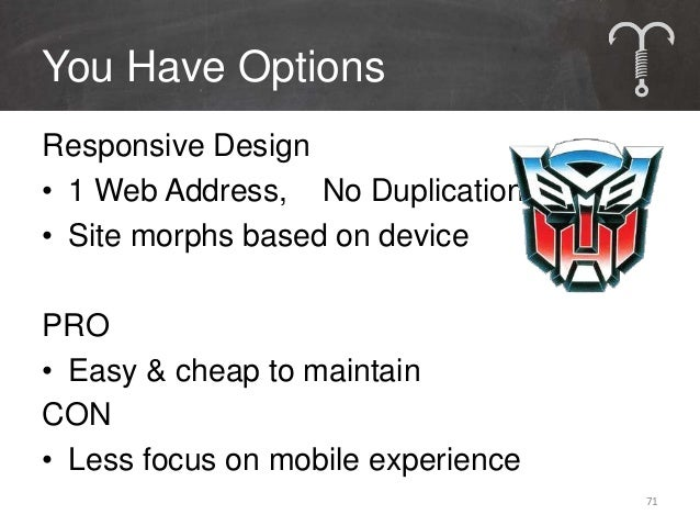 You Have OptionsParallel Mobile Site• 2 Separate Sites:  1 Mobile, 1 DesktopPRO• Easy implementationCON• Must make content...