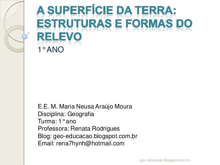 1° ANOE.E. M. Maria Neusa Araújo MouraDisciplina: GeografiaTurma: 1° anoProfessora: Renata RodriguesBlog: geo-educacao.blo...