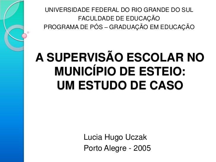 UNIVERSIDADE FEDERAL DO RIO GRANDE DO SUL          FACULDADE DE EDUCAÇÃO PROGRAMA DE PÓS – GRADUAÇÃO EM EDUCAÇÃOA SUPERVIS...