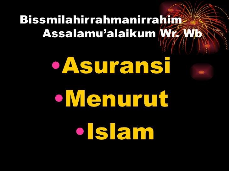 Bissmilahirrahmanirrahim Assalamu'alaikum Wr. Wb <ul><li>Asuransi  </li></ul><ul><li>Menurut  </li></ul><ul><li>Islam </li...