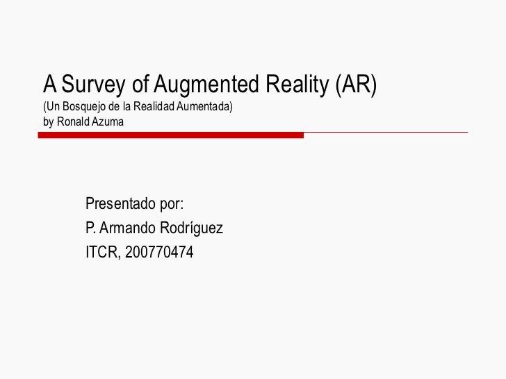 A Survey of Augmented Reality (AR)(Un Bosquejo de la Realidad Aumentada)by Ronald Azuma        Presentado por:        P. A...