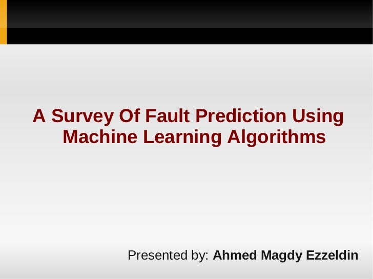 A Survey Of Fault Prediction Using   Machine Learning Algorithms          Presented by: Ahmed Magdy Ezzeldin