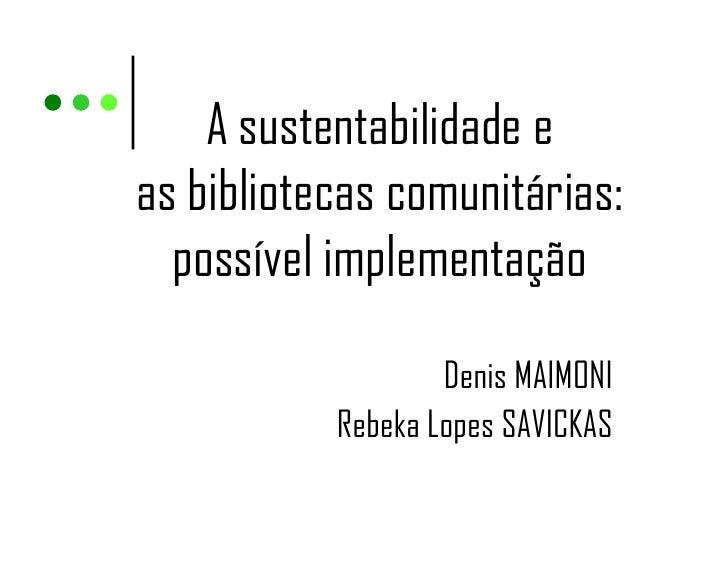 A sustentabilidade eas bibliotecas comunitárias:  possível implementação                   Denis MAIMONI           Rebeka ...