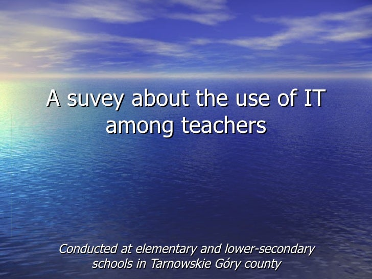 A suvey about the use of IT     among teachers Conducted at elementary and lower-secondary      schools in Tarnowskie Góry...