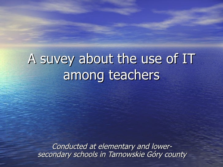 A suvey about the use of IT     among teachers     Conducted at elementary and lower- secondary schools in Tarnowskie Góry...