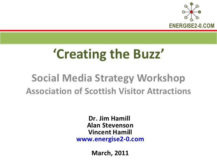' Creating the Buzz' Social Media Strategy Workshop Association of Scottish Visitor Attractions Dr. Jim Hamill  Alan Steve...