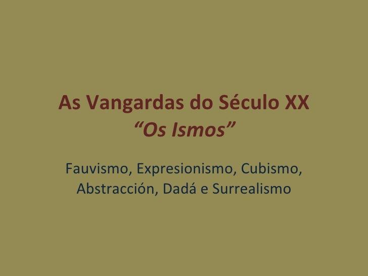 """As Vangardas do Século XX """"Os Ismos"""" Fauvismo, Expresionismo, Cubismo, Abstracción, Dadá e Surrealismo"""