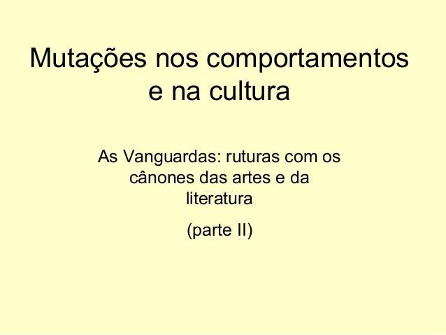 Mutações nos comportamentos e na cultura As Vanguardas: ruturas com os cânones das artes e da literatura (parte II)