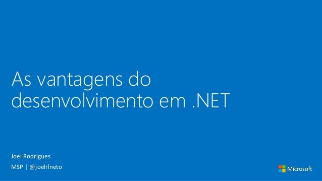 As vantagens do desenvolvimento em .NET Joel Rodrigues MSP | @joelrlneto