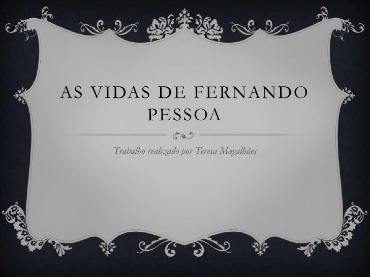 AS VIDAS DE FERNANDO        PESSOA    Trabalho realizado por Teresa Magalhães