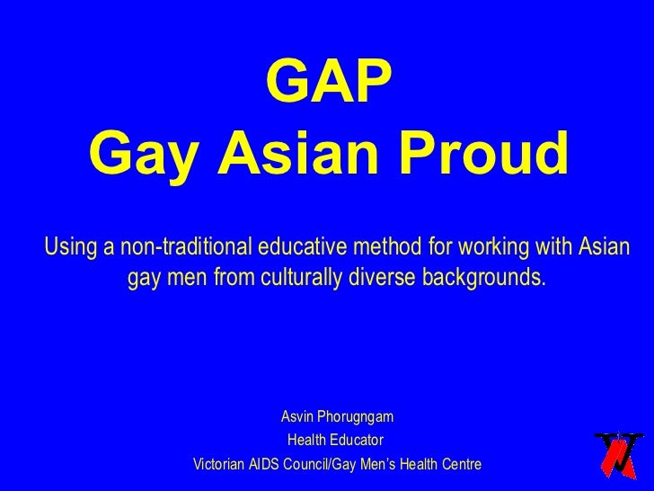 GAP Gay Asian Proud Using a non-traditional educative method for working with Asian gay men from culturally diverse backgr...