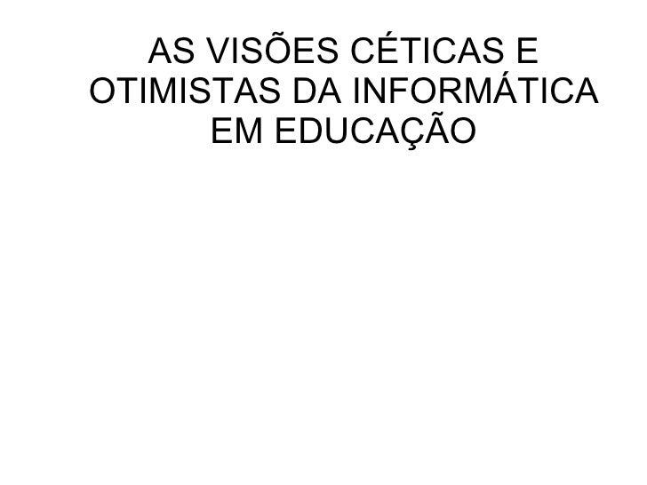 AS VISÕES CÉTICAS E OTIMISTAS DA INFORMÁTICA EM EDUCAÇÃO