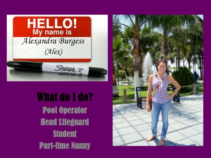 Alexandra Burgess      (Alex)    What do I do?     Pool Operator    Head Lifeguard        Student    Part-time Nanny
