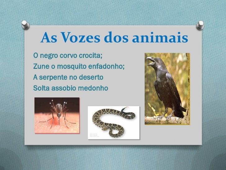 As Vozes dos animaisO negro corvo crocita;Zune o mosquito enfadonho;A serpente no desertoSolta assobio medonho