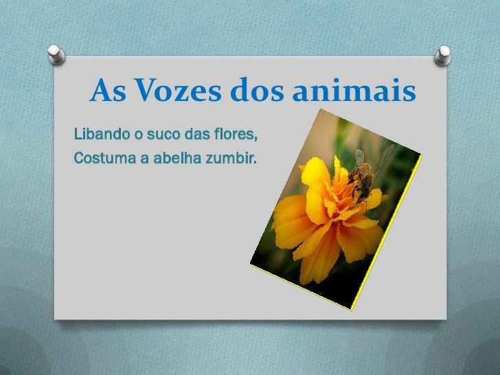 As Vozes dos animaisLibando o suco das flores,Costuma a abelha zumbir.