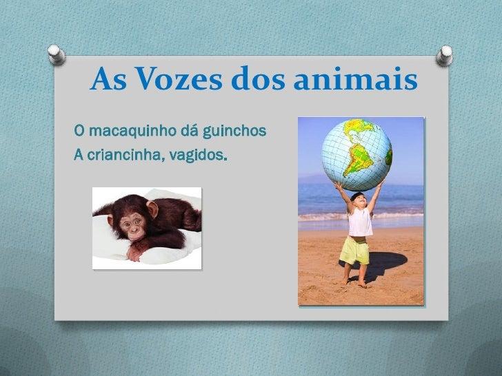 As Vozes dos animaisO macaquinho dá guinchosA criancinha, vagidos.