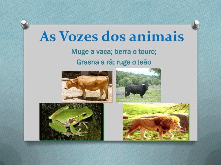 As Vozes dos animais    Muge a vaca; berra o touro;     Grasna a rã; ruge o leão