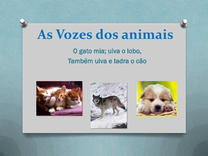 As Vozes dos animais      O gato mia; uiva o lobo,    Também uiva e ladra o cão