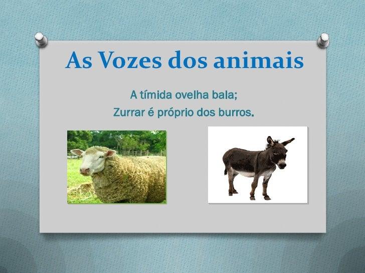 As Vozes dos animais      A tímida ovelha bala;   Zurrar é próprio dos burros.
