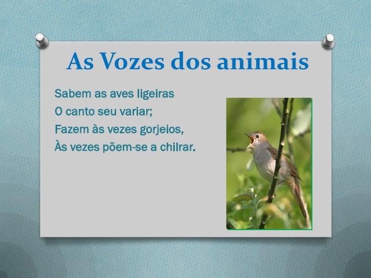 As Vozes dos animaisSabem as aves ligeirasO canto seu variar;Fazem às vezes gorjeios,Às vezes põem-se a chilrar.
