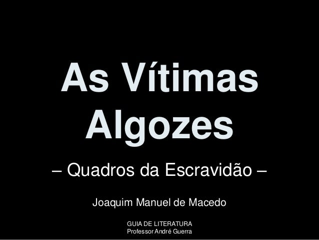 As Vítimas Algozes – Quadros da Escravidão – Joaquim Manuel de Macedo GUIA DE LITERATURA Professor André Guerra