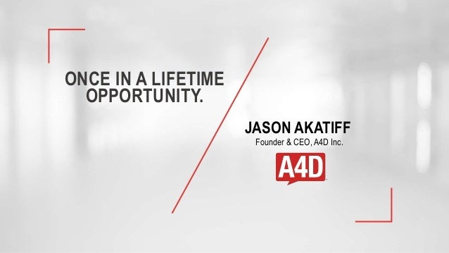 ONCE IN A LIFETIME OPPORTUNITY. JASON AKATIFF Founder & CEO, A4D Inc.