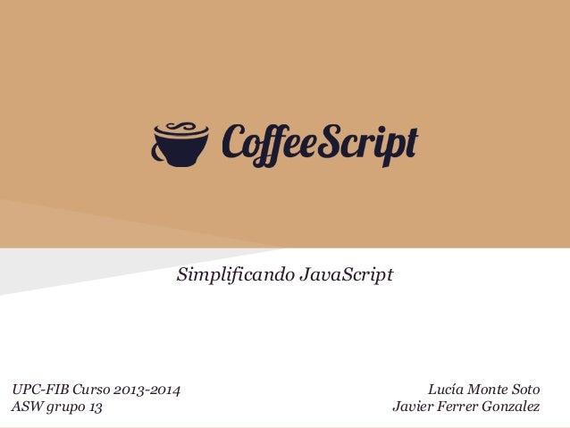 Simplificando JavaScript  UPC-FIB Curso 2013-2014 ASW grupo 13  Lucía Monte Soto Javier Ferrer Gonzalez