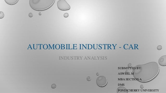 AUTOMOBILE INDUSTRY - CAR INDUSTRY ANALYSIS SUBMITTED BY: ASWEEL M MBA SECTION A DMS PONDICHERRY UNIVERSITY