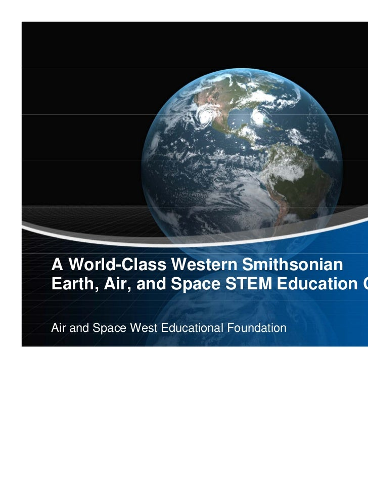 A World-Class Western SmithsonianEarth, Air, and Space STEM Education CenterAir and Space West Educational Foundation