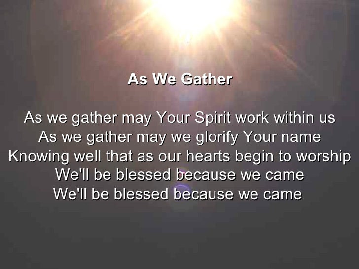 As We Gather As we gather may Your Spirit work within us As we gather may we glorify Your name Knowing well that as our he...