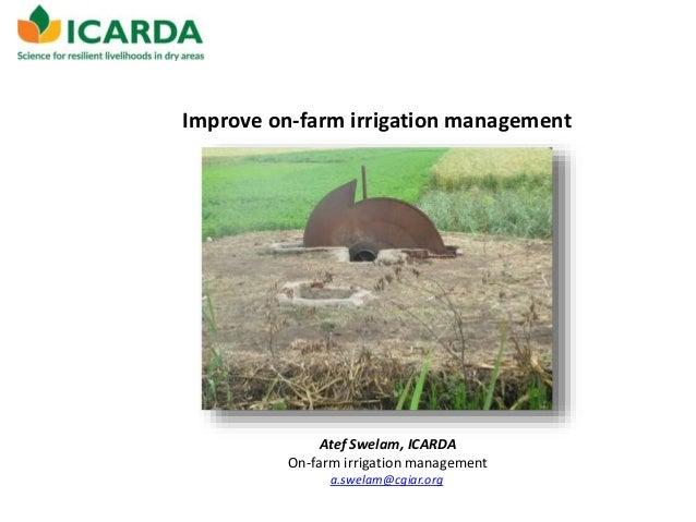 Improve on-farm irrigation management Atef Swelam, ICARDA On-farm irrigation management a.swelam@cgiar.org