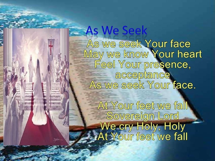 As We Seek<br />As we seek Your faceMay we know Your heartFeel Your presence, acceptanceAs we seek Your face.At Your feet ...