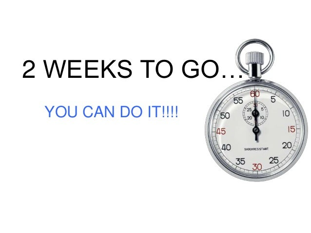 2 WEEKS TO GO… YOU CAN DO IT!!!!