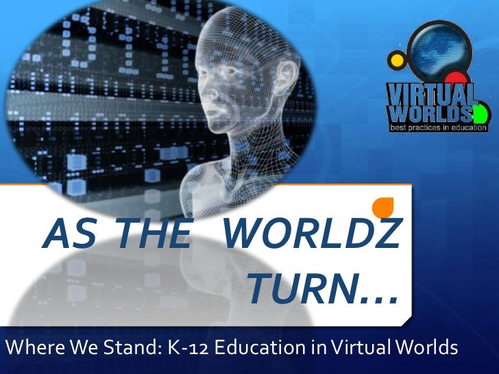 AS  THE   WORLDZ  TURN…<br />Where We Stand: K-12 Education in Virtual Worlds<br />