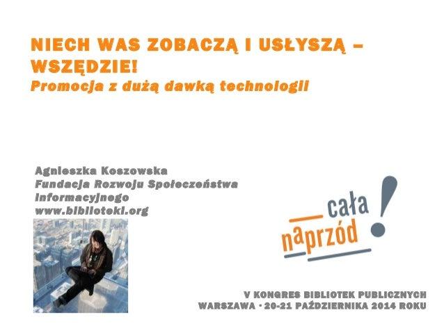 NIECH WAS ZOBACZĄ I USŁYSZĄ –  WSZĘDZIE!  Promocja z dużą dawką technologii  V KONGRES BIBLIOTEK PUBLICZNYCH  Agnieszka Ko...