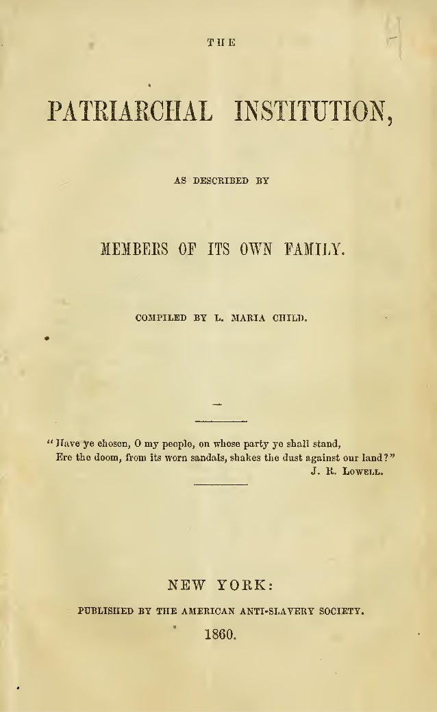 """THE PATRIARCHAL INSTITUTION, AS DESCRIBED BY MEMBEES OP ITS OWN FAMILY. COMPILED BY L. MARIA CHILD. """" Have ye chosen, my p..."""