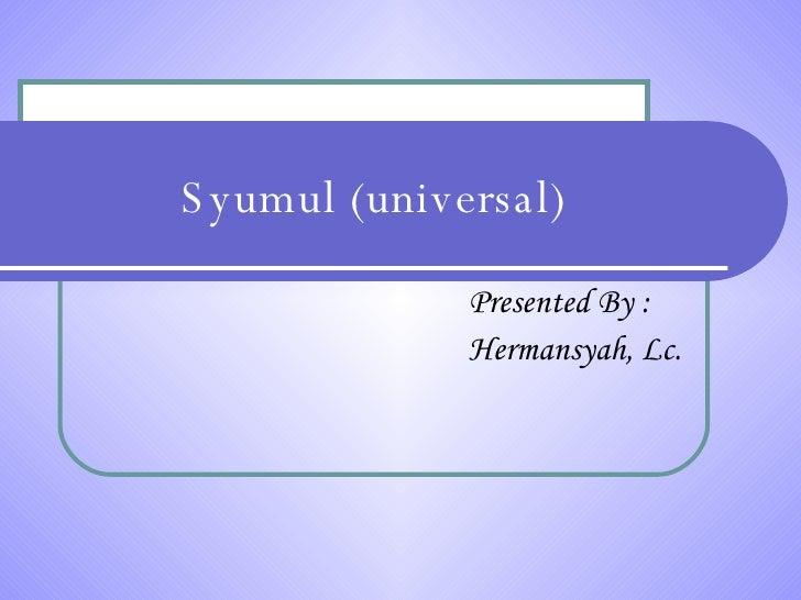 Syumul (universal) Presented By : Hermansyah, Lc.