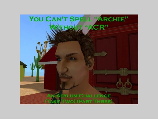 """You Can't Spell """"Archie"""" Without """"ACR"""" An Asylum Challenge (Take Two) (Part Three)"""