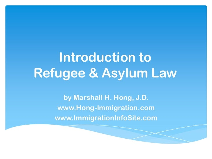 Introduction toRefugee & Asylum Law    by Marshall H. Hong, J.D.  www.Hong-Immigration.com  www.ImmigrationInfoSite.com