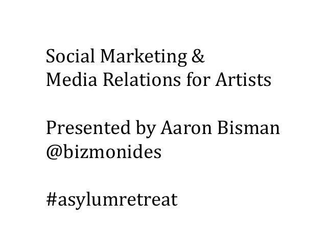 Social Marketing Media Relations For ArtistsPresented By Aaron Bismanbizmonidesasylumretreat