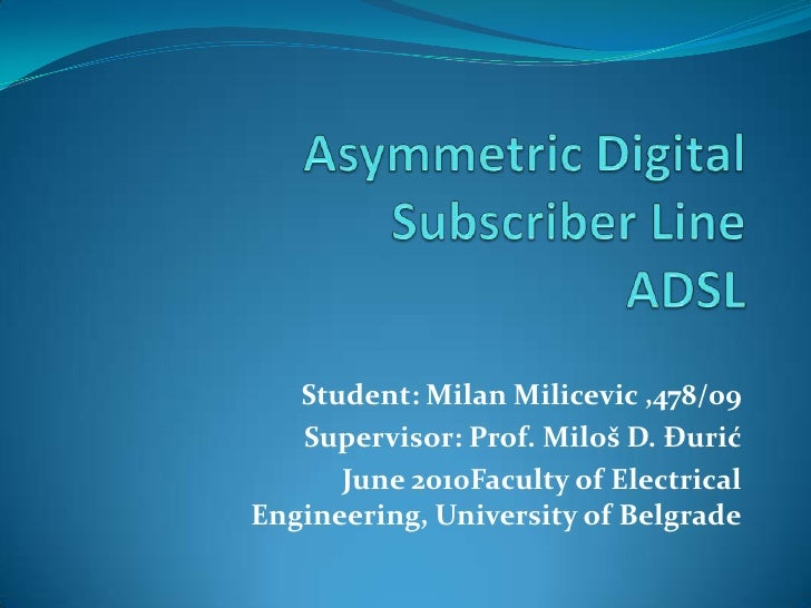 Asymmetric Digital Subscriber LineADSL <br />Student: Milan Milicevic ,478/09<br />Supervisor: Prof. Miloš D. Đurić<br />J...