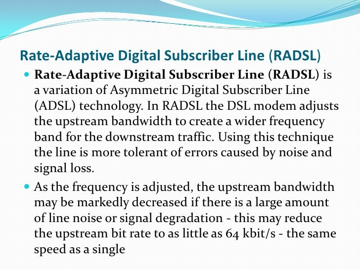 asymmetric digital subscriber lines Asymmetric digital subscriber line (adsl) is a newer technology that competes with integrated services digital network (isdn) to provide a faster alternative to analog modems for the traditional analog local loop that joins subscribers to a telco's high-speed digital backbone networks.