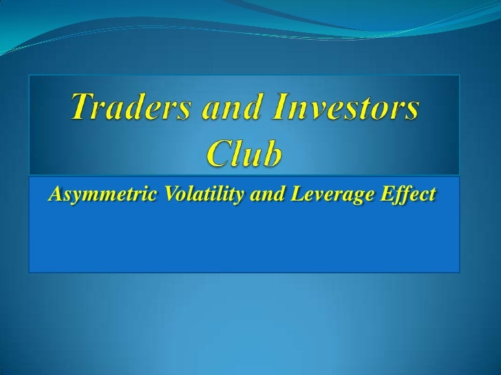 Traders and Investors Club<br />Asymmetric Volatility and Leverage Effect<br />