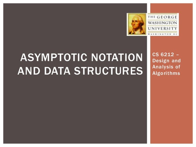 CS 6212 – Design and Analysis of Algorithms ASYMPTOTIC NOTATION AND DATA STRUCTURES