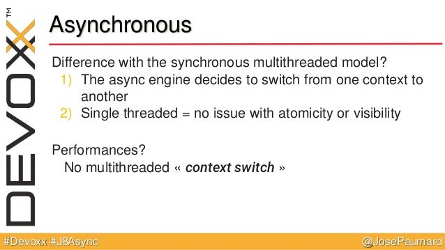 @JosePaumard#Devoxx #J8Async Difference with the synchronous multithreaded model? 1) The async engine decides to switch fr...