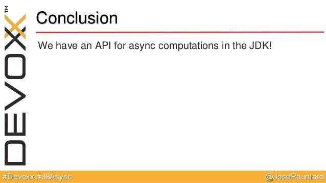 @JosePaumard#Devoxx #J8Async Conclusion We have an API for async computations in the JDK!