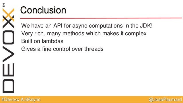 @JosePaumard#Devoxx #J8Async Conclusion We have an API for async computations in the JDK! Very rich, many methods which ma...