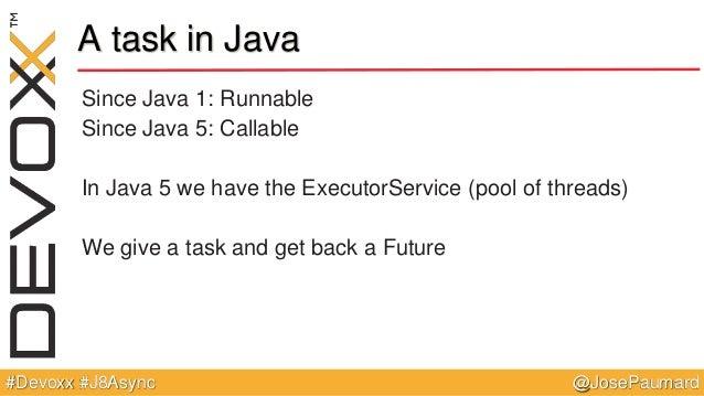 @JosePaumard#Devoxx #J8Async A task in Java Since Java 1: Runnable Since Java 5: Callable In Java 5 we have the ExecutorSe...