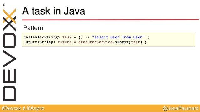 "@JosePaumard#Devoxx #J8Async A task in Java Pattern Callable<String> task = () -> ""select user from User"" ; Future<String>..."