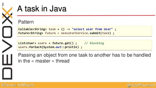 @JosePaumard#Devoxx #J8Async A task in Java Pattern Passing an object from one task to another has to be handled in the « ...